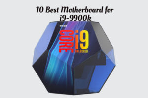Top 10 Best Motherboards for i9-9900k